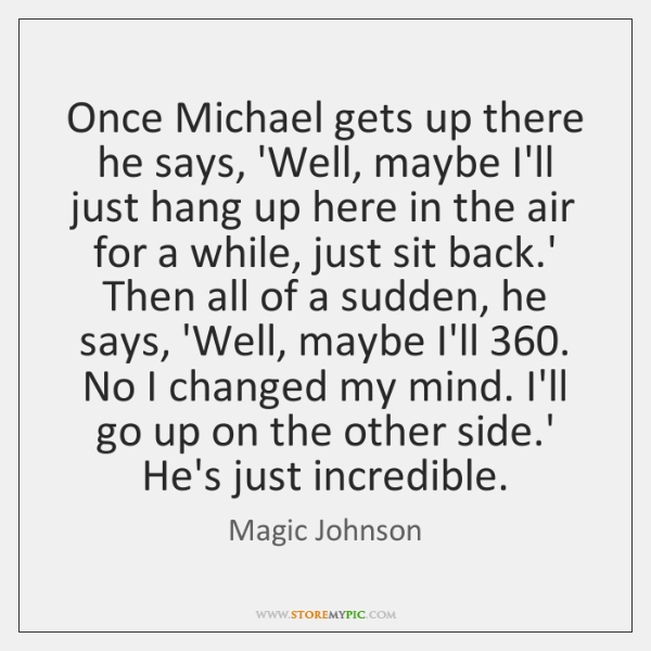 Once Michael gets up there he says, 'Well, maybe I'll just hang ...
