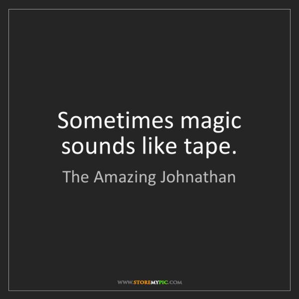 The Amazing Johnathan: Sometimes magic sounds like tape.