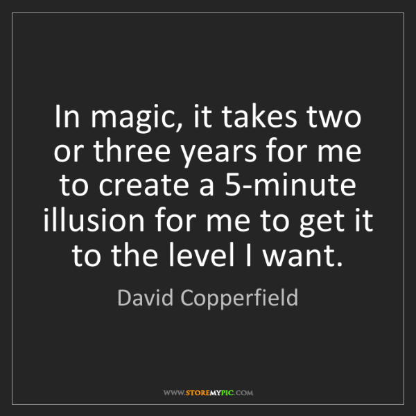 David Copperfield: In magic, it takes two or three years for me to create...