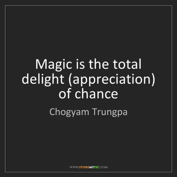 Chogyam Trungpa: Magic is the total delight (appreciation) of chance