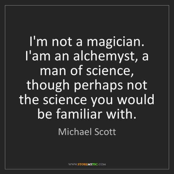 Michael Scott: I'm not a magician. I'am an alchemyst, a man of science,...