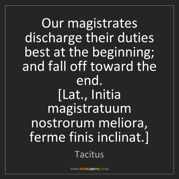 Tacitus: Our magistrates discharge their duties best at the beginning;...