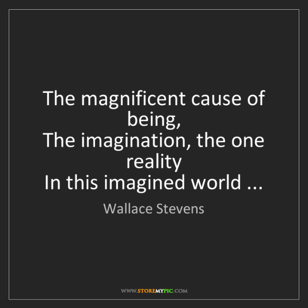 Wallace Stevens: The magnificent cause of being,  The imagination, the...