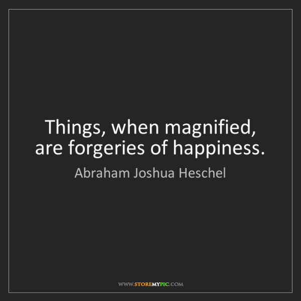 Abraham Joshua Heschel: Things, when magnified, are forgeries of happiness.