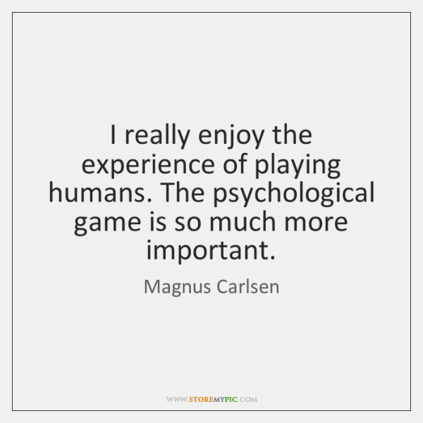 I really enjoy the experience of playing humans. The psychological game is ...