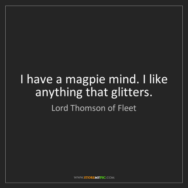 Lord Thomson of Fleet: I have a magpie mind. I like anything that glitters.