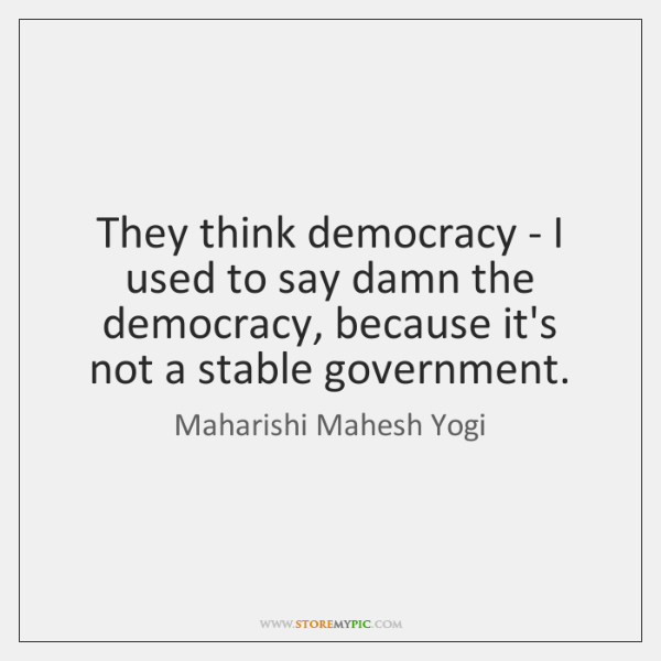 They think democracy - I used to say damn the democracy, because ...