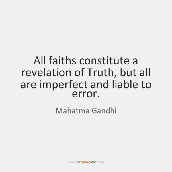 All faiths constitute a revelation of Truth, but all are imperfect and ...