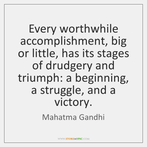 Every worthwhile accomplishment, big or little, has its stages of drudgery and ...