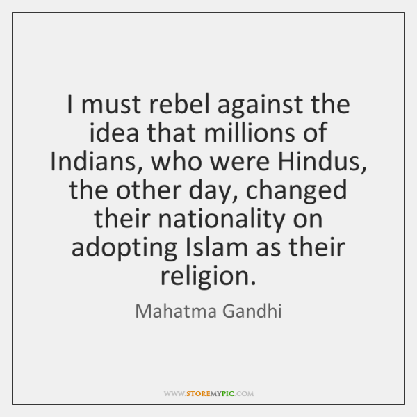 I must rebel against the idea that millions of Indians, who were ...
