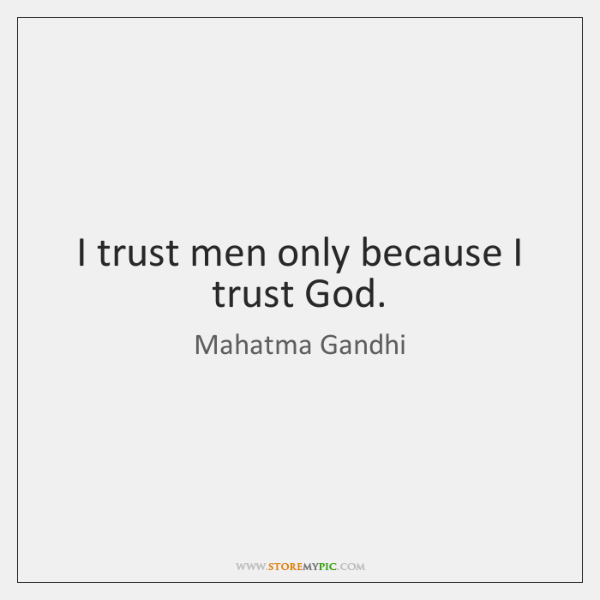 I trust men only because I trust God.