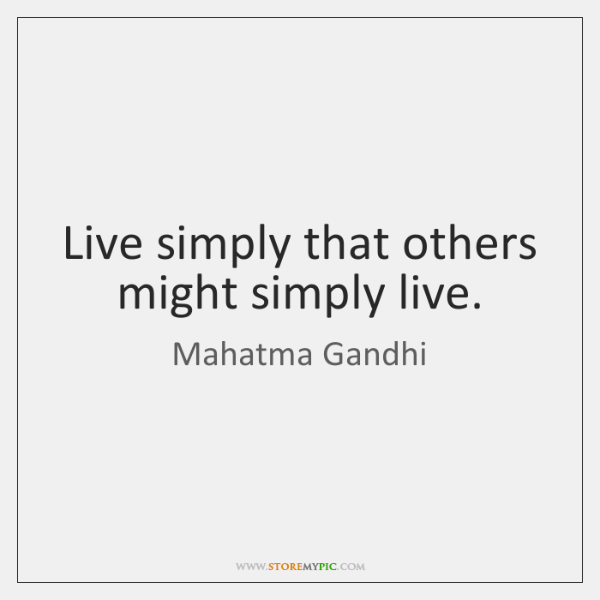 Live simply that others might simply live.