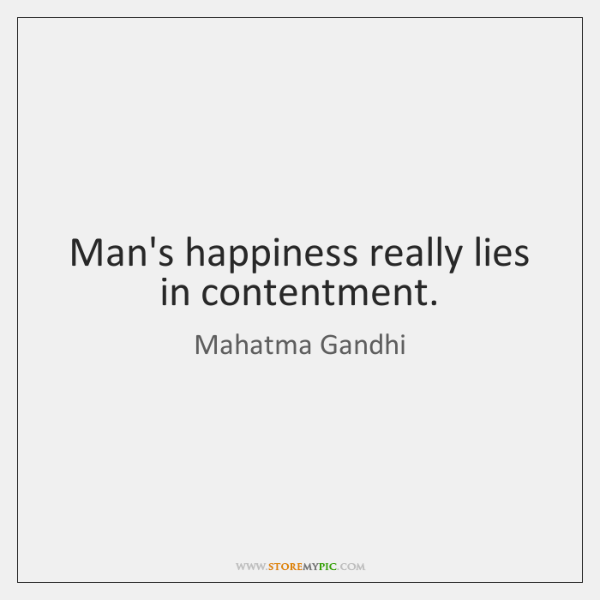 Man's happiness really lies in contentment.