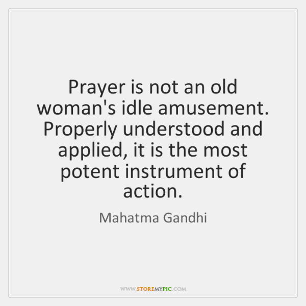 Prayer is not an old woman's idle amusement. Properly understood and applied, ...