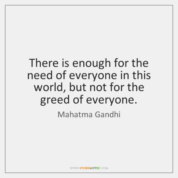 There is enough for the need of everyone in this world, but ...