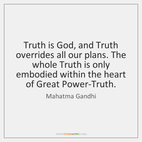 Truth is God, and Truth overrides all our plans. The whole Truth ...