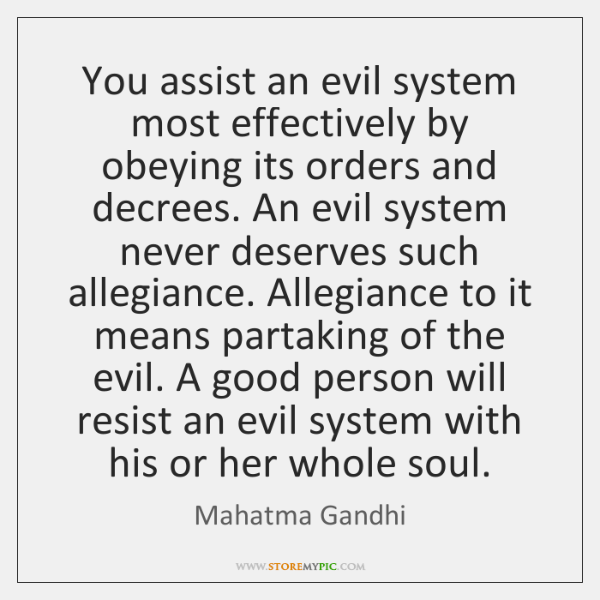 You assist an evil system most effectively by obeying its orders and ...