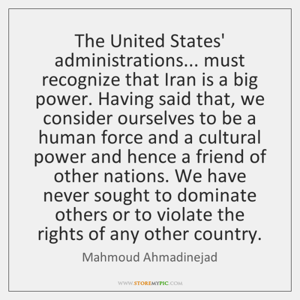 The United States' administrations... must recognize that Iran is a big power. ...