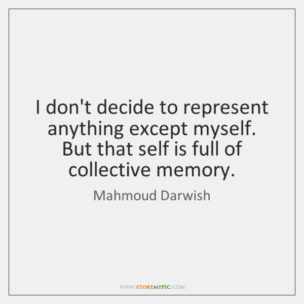 I don't decide to represent anything except myself. But that self is ...