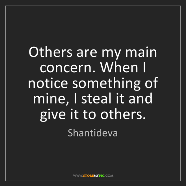 Shantideva: Others are my main concern. When I notice something of...