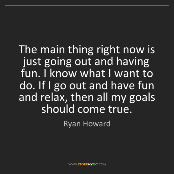 Ryan Howard: The main thing right now is just going out and having...