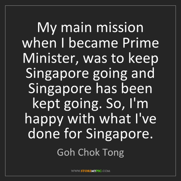 Goh Chok Tong: My main mission when I became Prime Minister, was to...