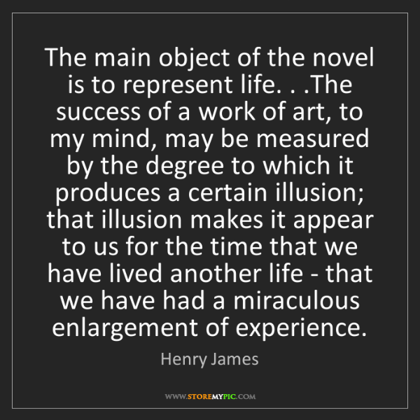 Henry James: The main object of the novel is to represent life. ....