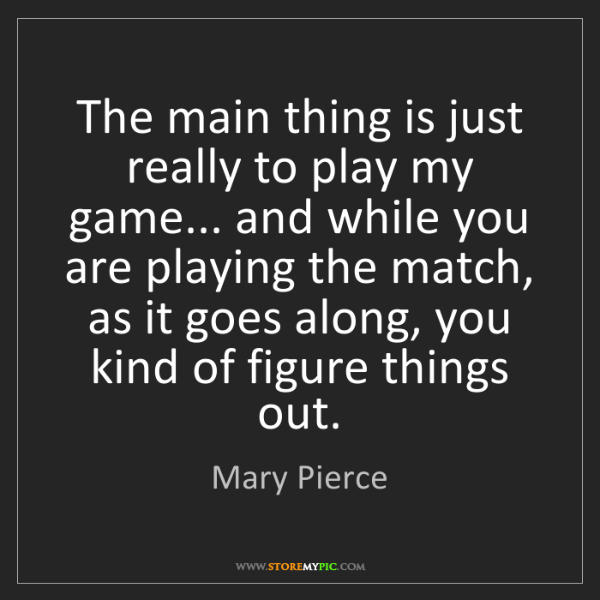 Mary Pierce: The main thing is just really to play my game... and...