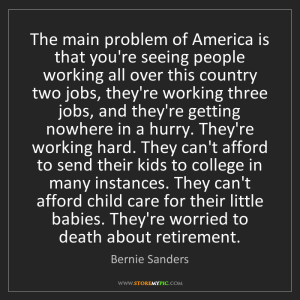Bernie Sanders: The main problem of America is that you're seeing people...