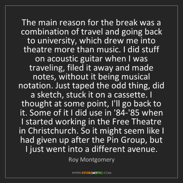 Roy Montgomery: The main reason for the break was a combination of travel...