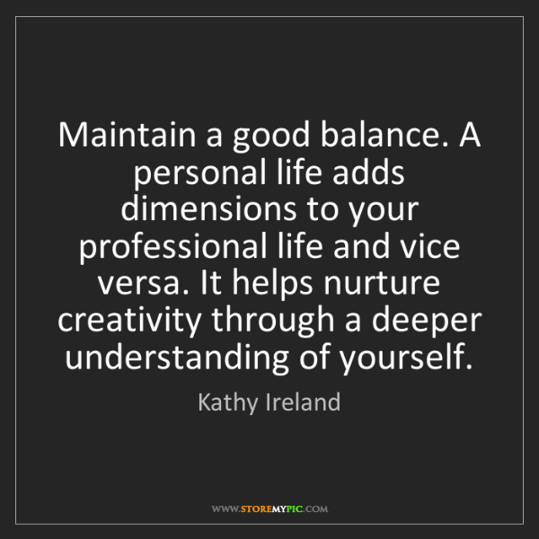 Kathy Ireland: Maintain a good balance. A personal life adds dimensions...