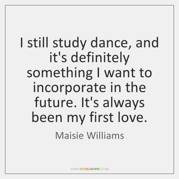 I still study dance, and it's definitely something I want to incorporate ...