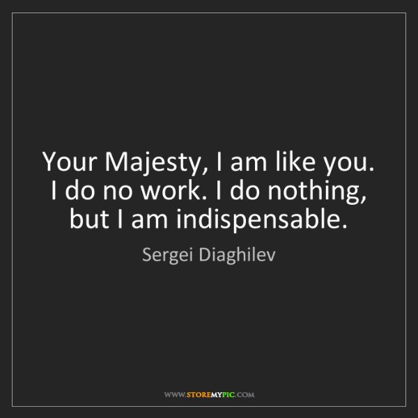Sergei Diaghilev: Your Majesty, I am like you. I do no work. I do nothing,...
