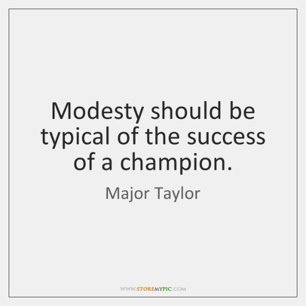 Modesty should be typical of the success of a champion.