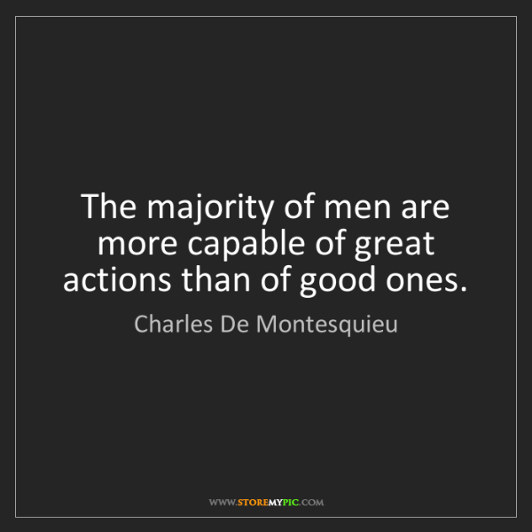 Charles De Montesquieu: The majority of men are more capable of great actions...