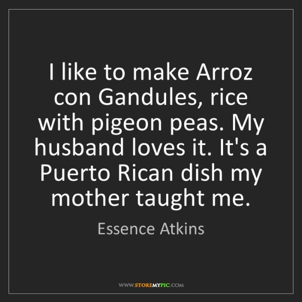 Essence Atkins: I like to make Arroz con Gandules, rice with pigeon peas....