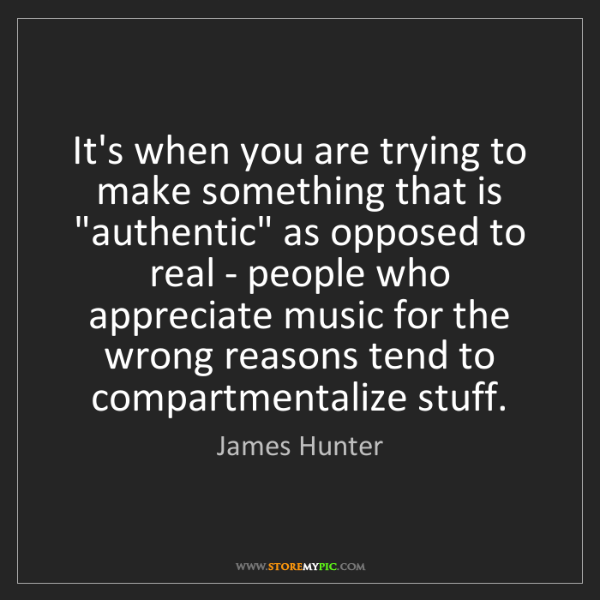 "James Hunter: It's when you are trying to make something that is ""authentic""..."