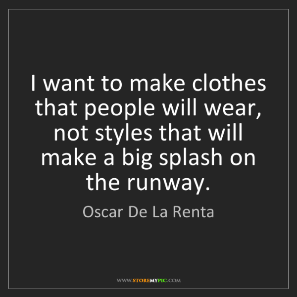 Oscar De La Renta: I want to make clothes that people will wear, not styles...
