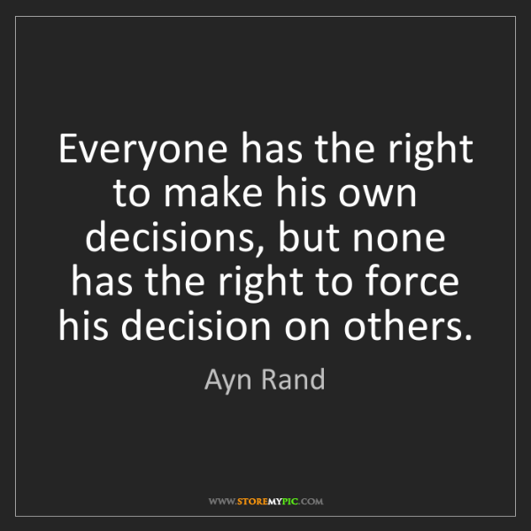 Ayn Rand: Everyone has the right to make his own decisions, but...