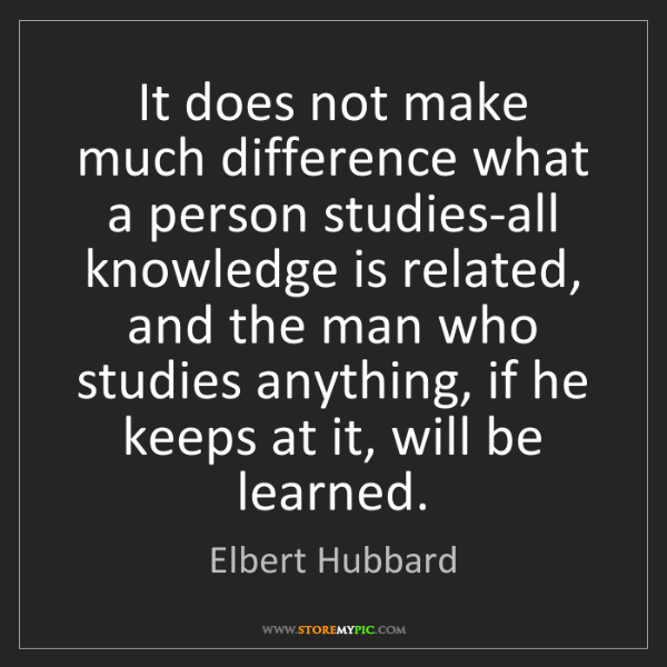 Elbert Hubbard: It does not make much difference what a person studies-all...