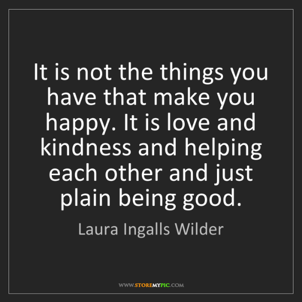 Laura Ingalls Wilder: It is not the things you have that make you happy. It...
