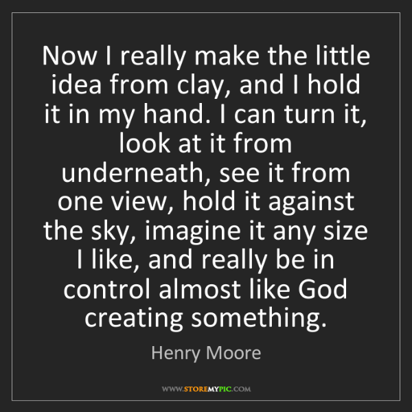 Henry Moore: Now I really make the little idea from clay, and I hold...