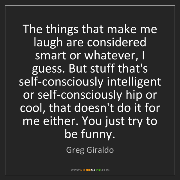 Greg Giraldo: The things that make me laugh are considered smart or...