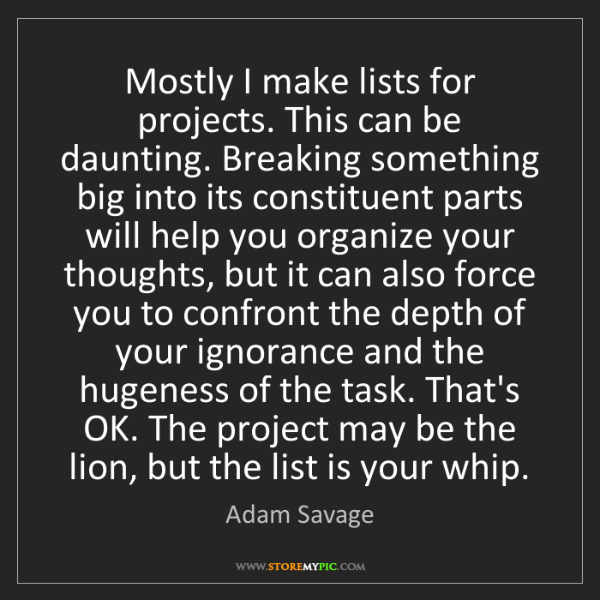 Adam Savage: Mostly I make lists for projects. This can be daunting....