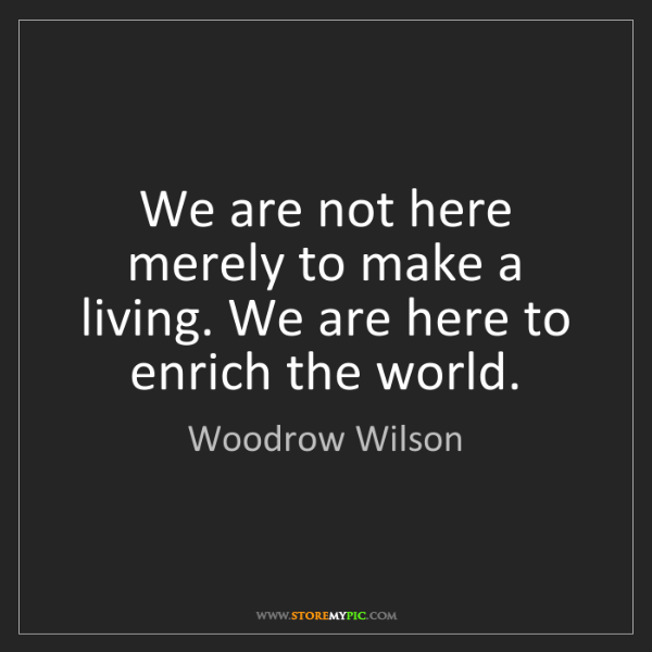 Woodrow Wilson: We are not here merely to make a living. We are here...