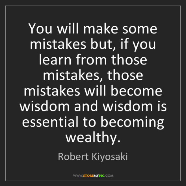 Robert Kiyosaki: You will make some mistakes but, if you learn from those...