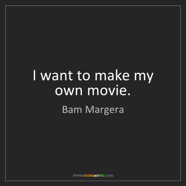Bam Margera: I want to make my own movie.