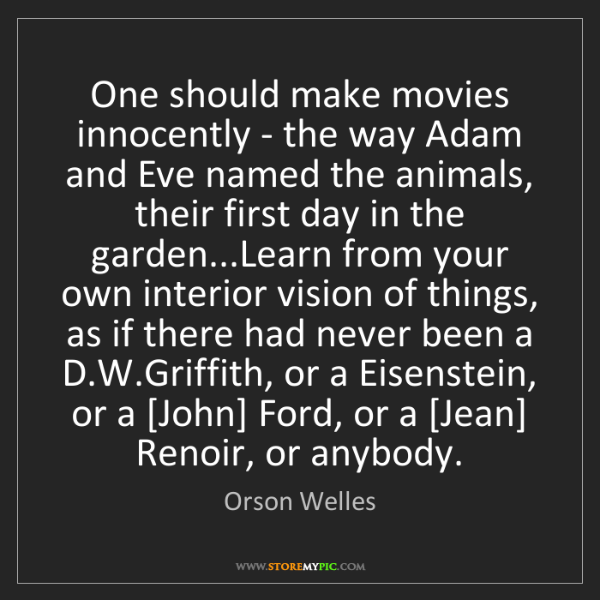 Orson Welles: One should make movies innocently - the way Adam and...