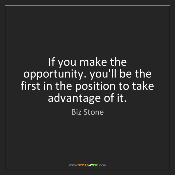 Biz Stone: If you make the opportunity. you'll be the first in the...