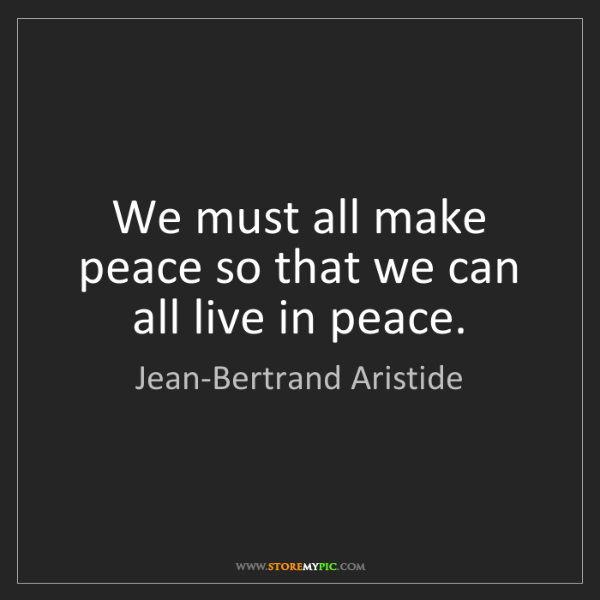 Jean-Bertrand Aristide: We must all make peace so that we can all live in peace.